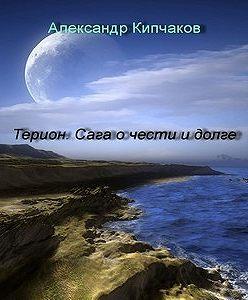 Александр Кипчаков - Терион. Сага о чести и долге