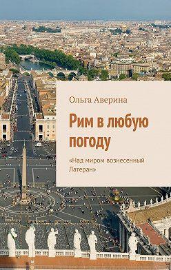 Ольга Аверина - Рим влюбую погоду. «Над миром вознесенный Латеран»