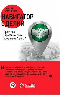Алексей Слободянюк - Навигатор сделки. Практика стратегических продаж от А до… А