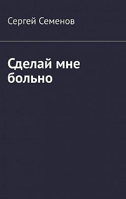 Сергей Семенов - Сделай мне больно