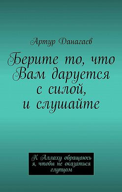 Артур Данагаев - Берите то, что Вам даруется ссилой, ислушайте. К Аллаху обращаюсь я, чтобы не оказаться глупцом