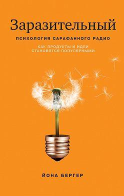 Йона Бергер - Заразительный. Психология сарафанного радио. Как продукты и идеи становятся популярными