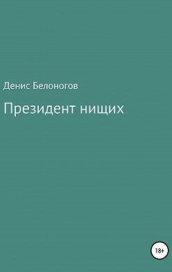 Денис Белоногов - Президент нищих