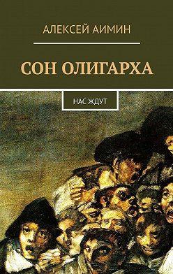 Алексей Аимин - Сон олигарха. Нас ждут