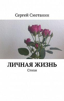 Сергей Сметанин - Личная жизнь. Стихи