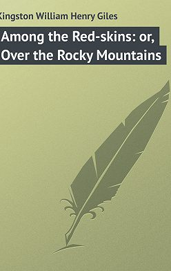 William Kingston - Among the Red-skins: or, Over the Rocky Mountains