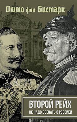Отто фон Бисмарк - Второй рейх. Не надо воевать с Россией