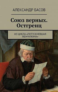 Александр Басов - Союз верных. Остгренц. Изцикла «Потускневшая жемчужина»