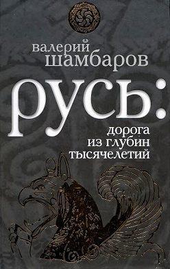 Валерий Шамбаров - Русь: дорога из глубин тысячелетий