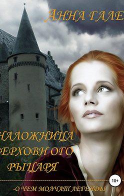 Анна Гале - О чем молчат легенды. Наложница верховного рыцаря