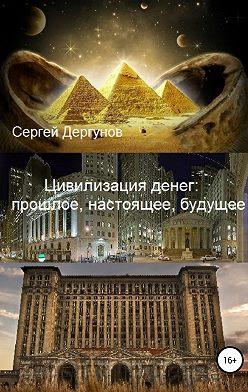 Сергей Дергунов - Цивилизация денег: прошлое, настоящее, будущее