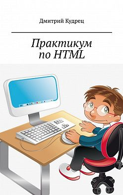 Дмитрий Кудрец - Практикум по HTML