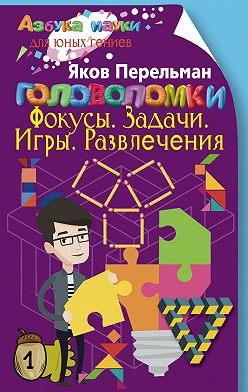 Яков Перельман - Головоломки. Фокусы. Задачи. Игры. Развлечения