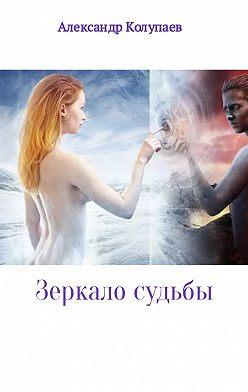 Александр Колупаев - Зеркало судьбы