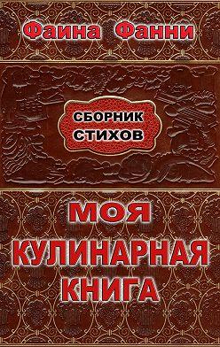 Фаина Фанни - Моя кулинарная книга. Сборник стихов