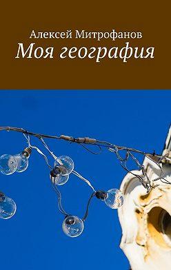 Алексей Митрофанов - Моя география
