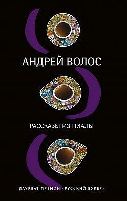 Андрей Волос - Рассказы из пиалы (сборник)