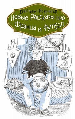 Кристине Нёстлингер - Новые рассказы про Франца и футбол