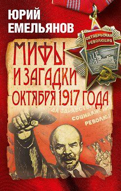 Юрий Емельянов - Мифы и загадки Октября 1917 года