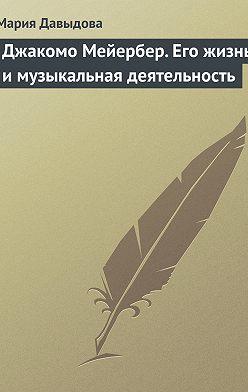 Мария Давыдова - Джакомо Мейербер. Его жизнь и музыкальная деятельность