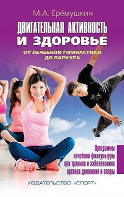 Михаил Еремушкин - Двигательная активность и здоровье. От лечебной гимнастики до паркура