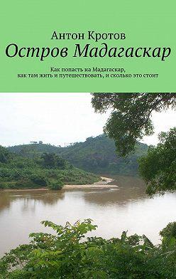 Антон Кротов - Мадагаскар: практический путеводитель. Как попасть наМадагаскар, как там жить ипутешествовать, исколько это стоит