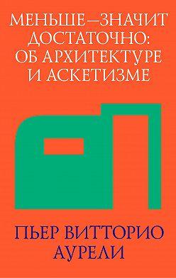 Пьер Витторио Аурели - Меньше – значит достаточно: об архитектуре и аскетизме