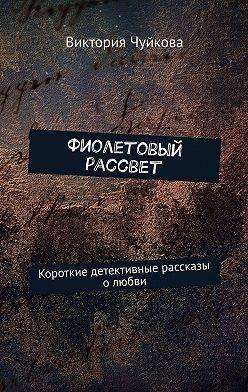 Виктория Чуйкова - Фиолетовый рассвет. Короткие детективные рассказы олюбви
