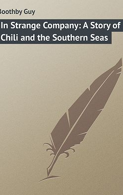 Guy Boothby - In Strange Company: A Story of Chili and the Southern Seas