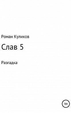 Роман Куликов - Слав 5. Разгадка