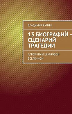 Владимир Кучин - 13биографий– сценарий трагедии. Алгоритмы цифровой Вселенной