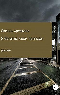 Любовь Арефьева - У богатых свои причуды