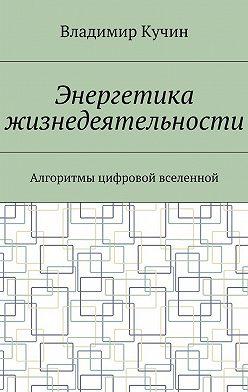 Владимир Кучин - Энергетика жизнедеятельности. Алгоритмы цифровой вселенной