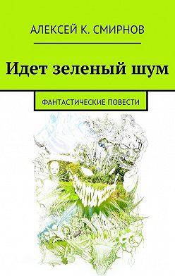 Алексей Смирнов - Идет зеленый шум (сборник)