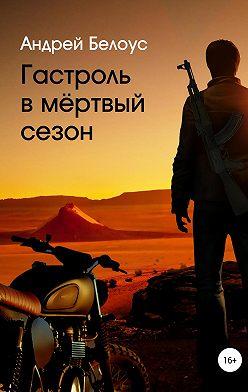 Андрей Белоус - Гастроль в мертвый сезон