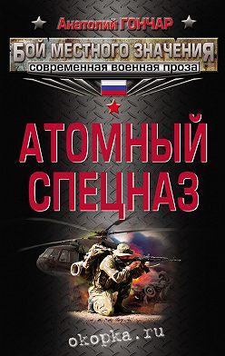 Анатолий Гончар - Атомный спецназ
