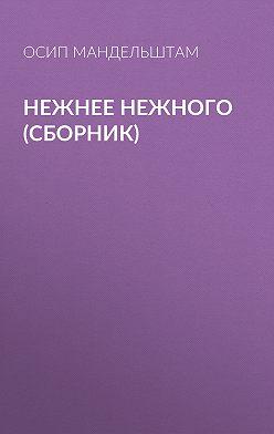 Осип Мандельштам - Нежнее нежного (сборник)