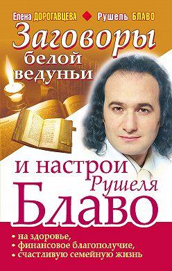 Елена Дорогавцева - Заговоры белой ведуньи и настрои Рушеля Блаво на здоровье, финансовое благополучие, счастливую семейную жизнь