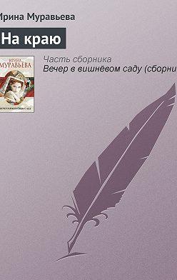 Ирина Муравьева - На краю