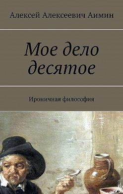 Алексей Аимин - Мое дело десятое. Ироничная философия