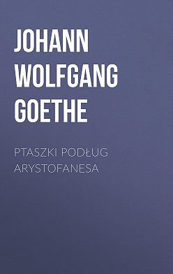 Иоганн Вольфганг Гёте - Ptaszki podług Arystofanesa