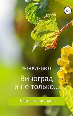 Лиен Кузнецова - Цветочные истории. Виноград и не только…
