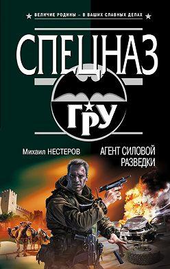 Михаил Нестеров - Агент силовой разведки