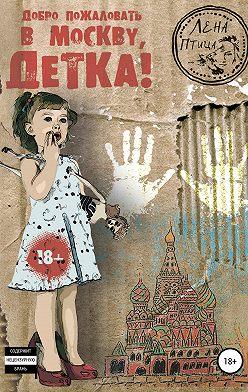 Лена Птица - Добро пожаловать в Москву, детка!