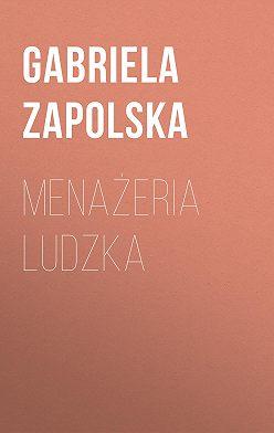 Gabriela Zapolska - Menażeria ludzka