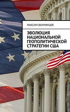 Максим Вахминцев - Эволюция национальной геополитической стратегииСША