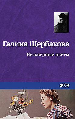 Галина Щербакова - Нескверные цветы