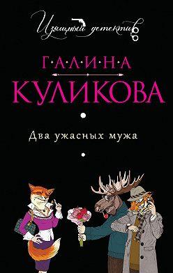 Галина Куликова - Два ужасных мужа