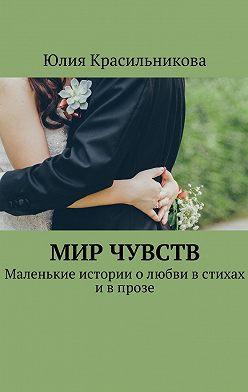 Юлия Красильникова - Мир чувств. Маленькие истории олюбви встихах ивпрозе