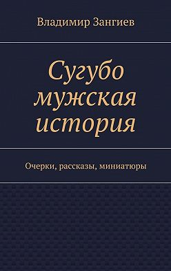 Владимир Зангиев - Сугубо мужская история. Очерки, рассказы, миниатюры